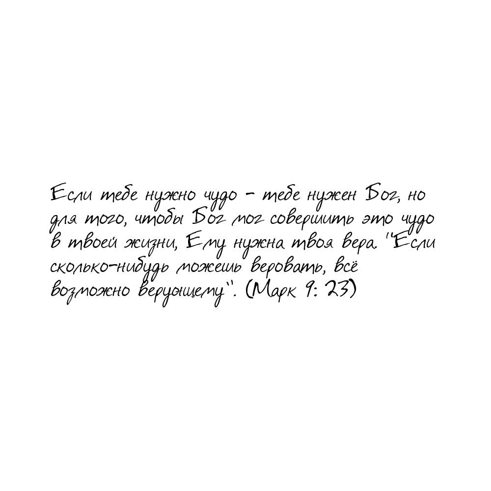 """Если тебе нужно чудо - тебе нужен Бог, но для того, чтобы Бог мог совершить это чудо в твоей жизни, Ему нужнатвоя вера. """"Если сколько-нибудь можешь веровать, всё возможно верующему"""". (Марк 9: 23)"""